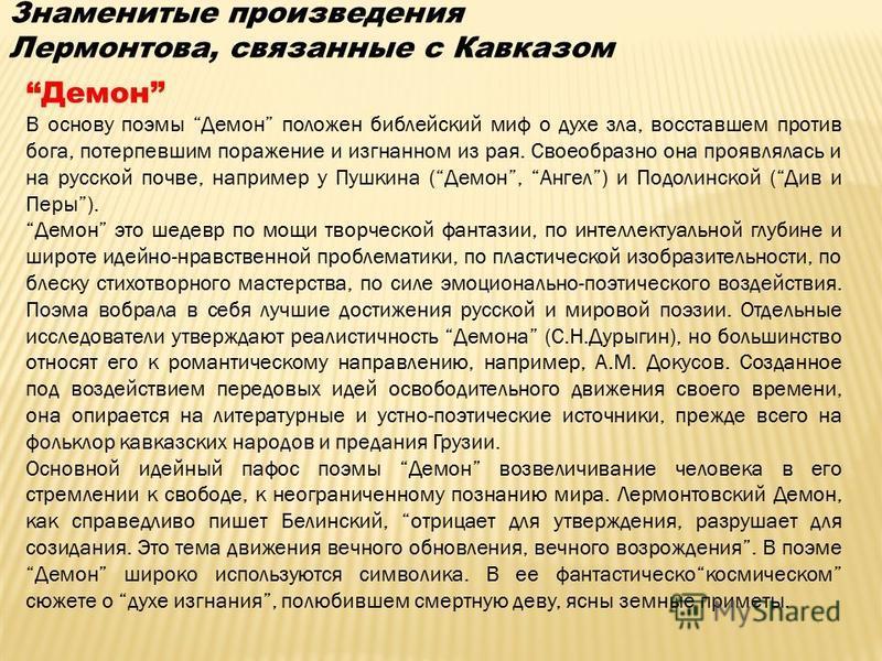 Знаменитые произведения Лермонтова, связанные с Кавказом Демон В основу поэмы Демон положен библейский миф о духе зла, восставшем против бога, потерпевшим поражение и изгнанном из рая. Своеобразно она проявлялась и на русской почве, например у Пушкин