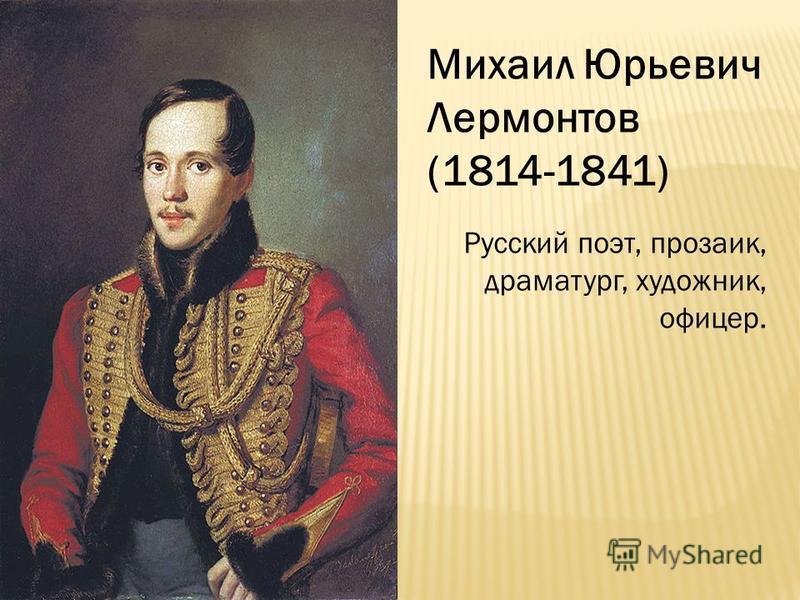 Михаил Юрьевич Лермонтов (1814-1841) Русский поэт, прозаик, драматург, художник, офицер.