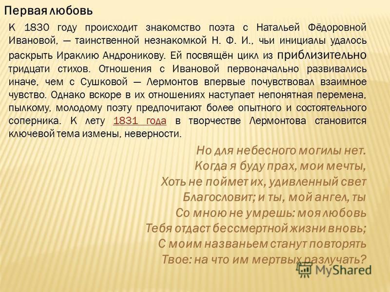 Первая любовь К 1830 году происходит знакомство поэта с Натальей Фёдоровной Ивановой, таинственной незнакомкой Н. Ф. И., чьи инициалы удалось раскрыть Ираклию Андроникову. Ей посвящён цикл из приблизительно тридцати стихов. Отношения с Ивановой перво