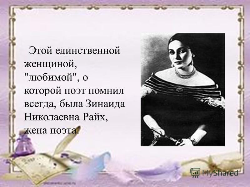 Этой единственной женщиной, любимой, о которой поэт помнил всегда, была Зинаида Николаевна Райх, жена поэта.
