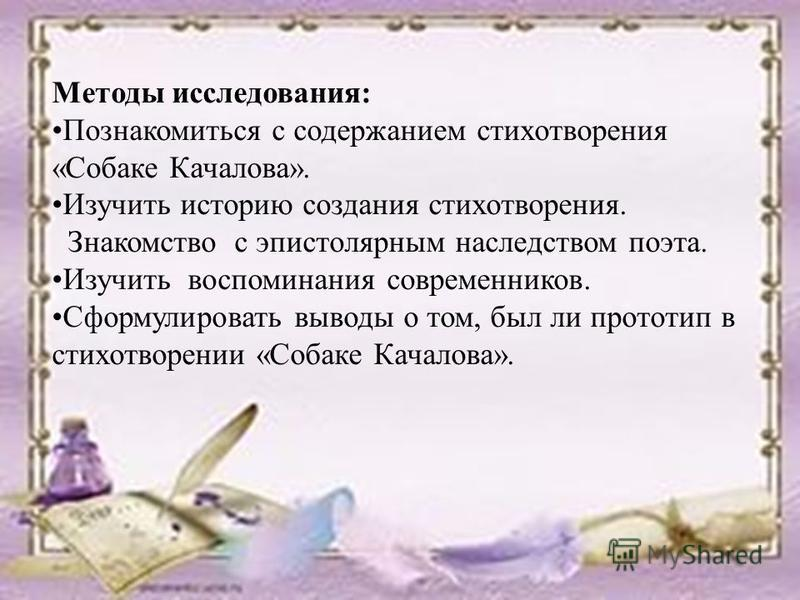 Методы исследования: Познакомиться с содержанием стихотворения «Собаке Качалова». Изучить историю создания стихотворения. Знакомство с эпистолярным наследством поэта. Изучить воспоминания современников. Сформулировать выводы о том, был ли прототип в