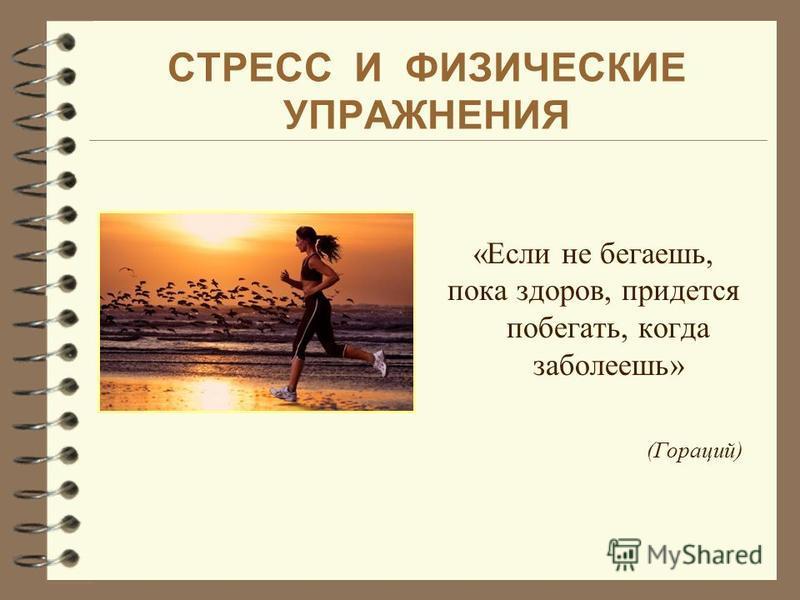СТРЕСС И ФИЗИЧЕСКИЕ УПРАЖНЕНИЯ «Если не бегаешь, пока здоров, придется побегать, когда заболеешь» (Гораций)