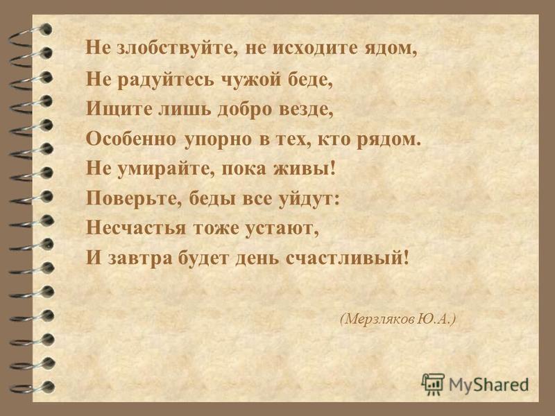 Не злобствуйте, не исходите ядом, Не радуйтесь чужой беде, Ищите лишь добро везде, Особенно упорно в тех, кто рядом. Не умирайте, пока живы! Поверьте, беды все уйдут: Несчастья тоже устают, И завтра будет день счастливый! (Мерзляков Ю.А.)