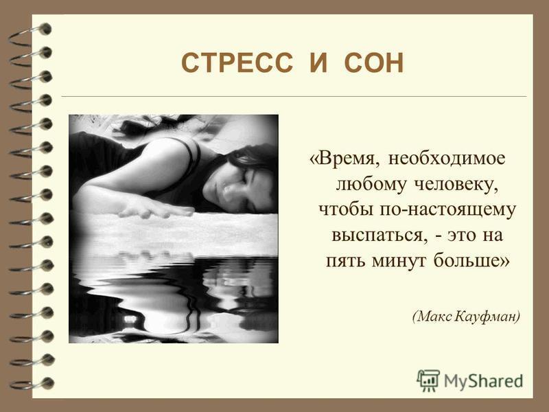 СТРЕСС И СОН «Время, необходимое любому человеку, чтобы по-настоящему выспаться, - это на пять минут больше» (Макс Кауфман)