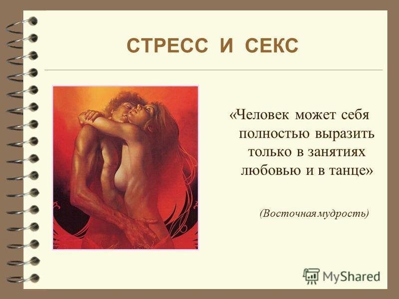 СТРЕСС И СЕКС «Человек может себя полностью выразить только в занятиях любовью и в танце» (Восточная мудрость)