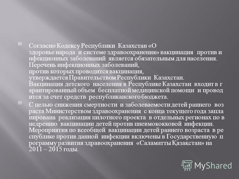 Согласно Кодексу Республики Казахстан « О здоровье народа и системе здравоохранения » вакцинация против инфекционных заболеваний является обязательным для населения. Перечень инфекционных заболеваний, против которых проводится вакцинация, утверждаетс