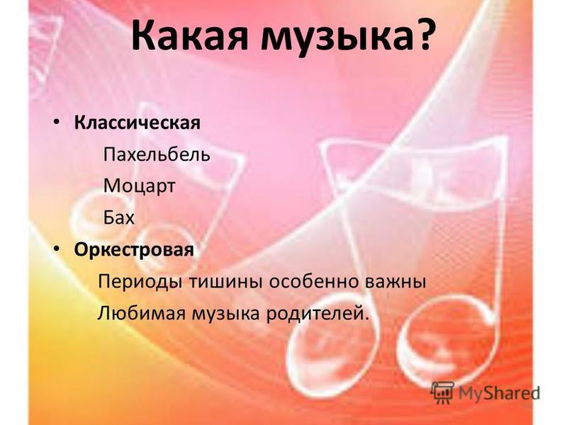 Какая музыка? Классическая Пахельбель Моцарт Бах Оркестровая Периоды тишины особенно важны Любимая музыка родителей. 12