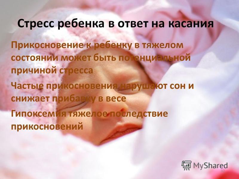 Стресс ребенка в ответ на касания Прикосновение к ребенку в тяжелом состоянии может быть потенциальной причиной стресса Частые прикосновения нарушают сон и снижает прибавку в весе Гипоксемия тяжелое последствие прикосновений 32