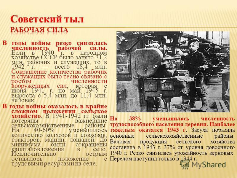 В годы войны резко снизилась численность рабочей силы. Если в 1940 г. в народном хозяйстве СССР было занято 31,2 млн. рабочих и служащих, то в 1942 г. всего 18,4 млн. Сокращение количества рабочих и служащих было тесно связано с ростом численности во