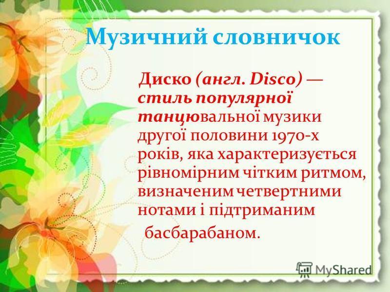 Музичний словничок Диско (англ. Disco) стиль популярної танцювальної музики другої половини 1970-х років, яка характеризується рівномірним чітким ритмом, визначеним четвертними нотами і підтриманим басбарабаном.