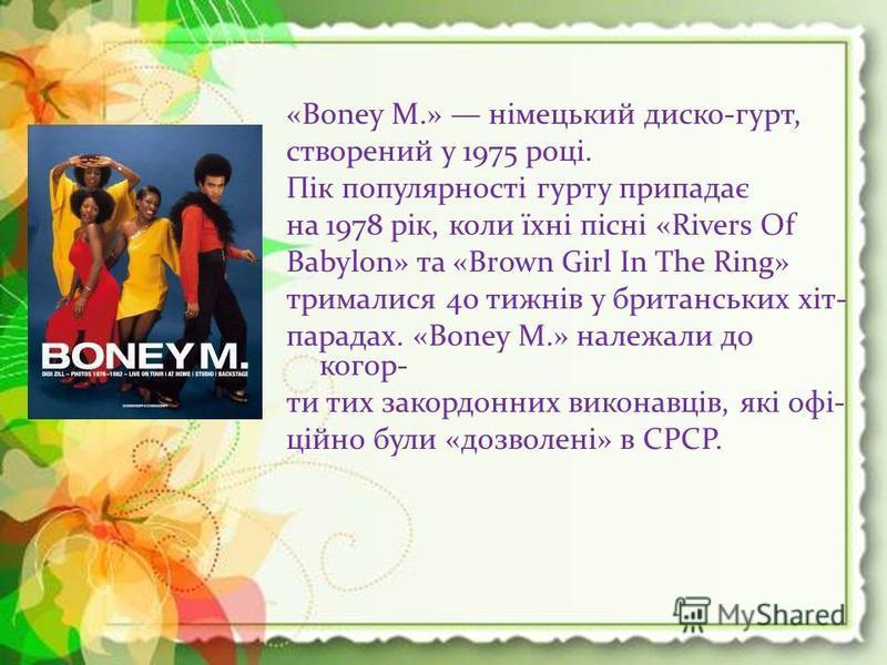 «Boney M.» німецький диско-гурт, створений у 1975 році. Пік популярності гурту припадає на 1978 рік, коли їхні пісні «Rivers Of Babylon» та «Brown Girl In The Ring» трималися 40 тижнів у британських хіт- парадах. «Boney M.» належали до когор- ти тих
