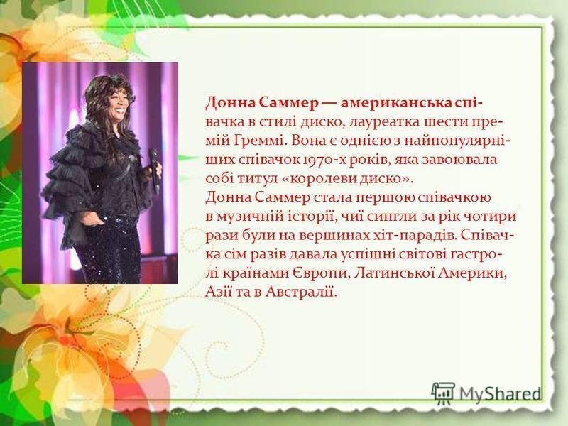 Донна Саммер американська спі- вачка в стилі диско, лауреатка шести пре- мій Греммі. Вона є однією з найпопулярні- ших співачок 1970-х років, яка завоювала собі титул «королеви диско». Донна Саммер стала першою співачкою в музичній історії, чиї сингл