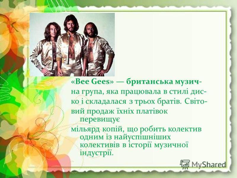 «Bee Gees» британська музич- на група, яка працювала в стилі дис- ко і складалася з трьох братів. Світо- вий продаж їхніх платівок перевищує мільярд копій, що робить колектив одним із найуспішніших колективів в історії музичної індустрії.