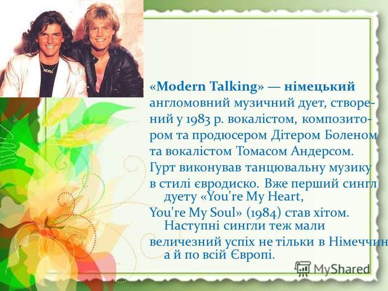 «Modern Talking» німецький англомовний музичний дует, створе- ний у 1983 р. вокалістом, композито- ром та продюсером Дітером Боленом та вокалістом Томасом Андерсом. Гурт виконував танцювальну музику в стилі євродиско. Вже перший сингл дуету «You're M