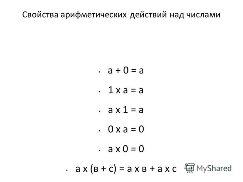 Свойства арифметических действий над числами а + 0 = а 1 х а = а а х 1 = а 0 х а = 0 а х 0 = 0 а х (в + с) = а х в + а х с
