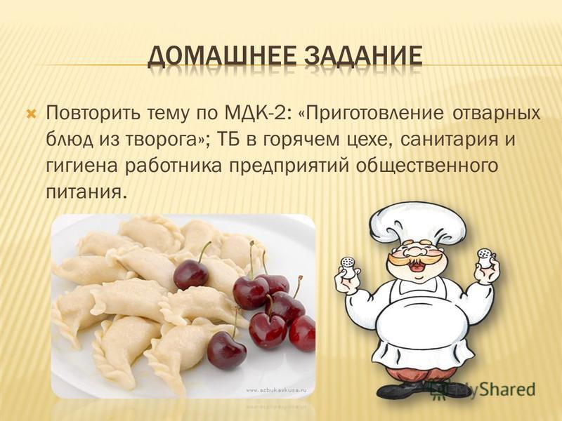 Повторить тему по МДК-2: «Приготовление отварных блюд из творога»; ТБ в горячем цехе, санитария и гигиена работника предприятий общественного питания.