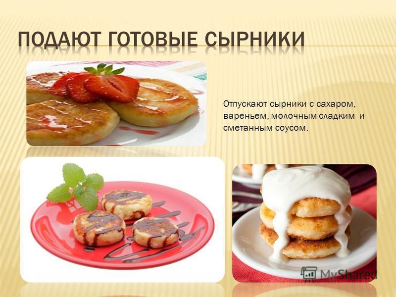Отпускают сырники с сахаром, вареньем, молочным сладким и сметанным соусом.