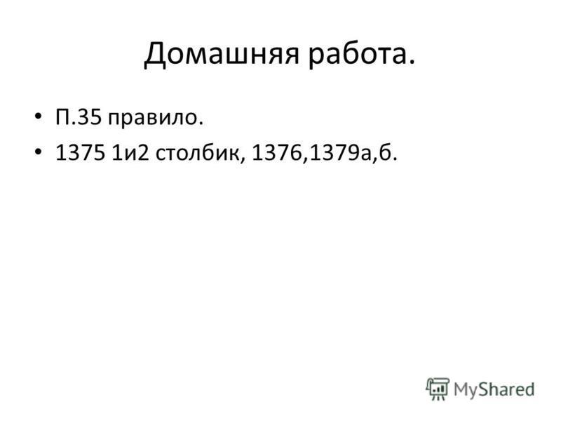 Домашняя работа. П.35 правило. 1375 1 и 2 столбик, 1376,1379 а,б.