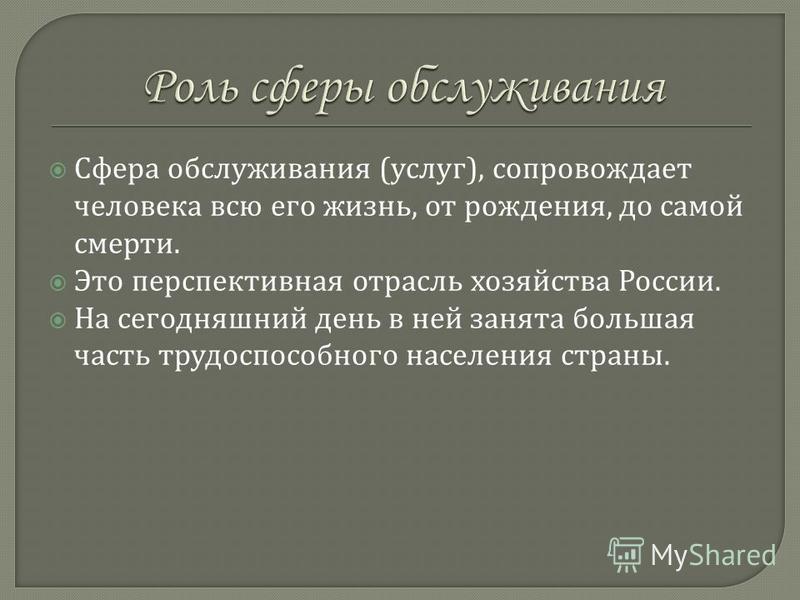 Ссфера обслуживания ( услуг ), сопровождает человека всю его жизнь, от рождения, до самой смерти. Это перспективная отрасль хозяйства России. На сегодняшний день в ней занята большая часть трудоспособного населения страны.