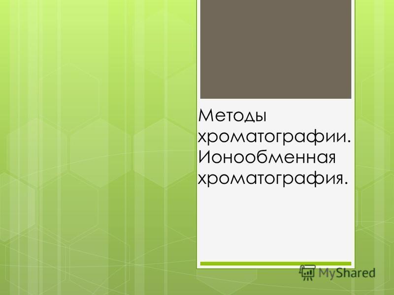 Методы хроматографии. Ионообменная хроматография.