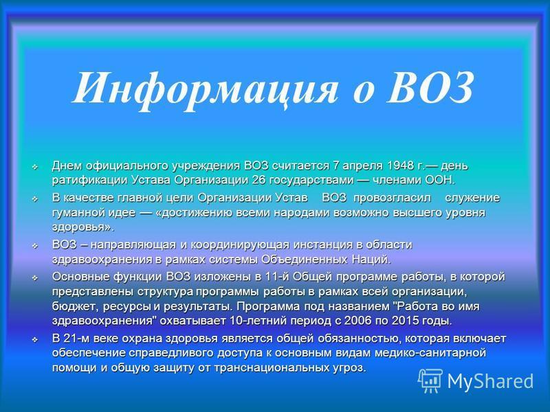 Информация о ВОЗ Днем официального учреждения ВОЗ считается 7 апреля 1948 г. день ратификации Устава Организации 26 государствами членами ООН. Днем официального учреждения ВОЗ считается 7 апреля 1948 г. день ратификации Устава Организации 26 государс