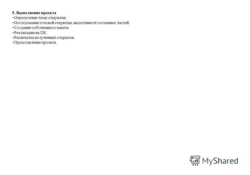 5. Выполнение проекта - Определение темы открытки. - Исследование готовой открытки, выделение её составных частей. - Создание собственного макета. - Реализация на ПК. - Распечатка полученных открыток. - Представление проекта.