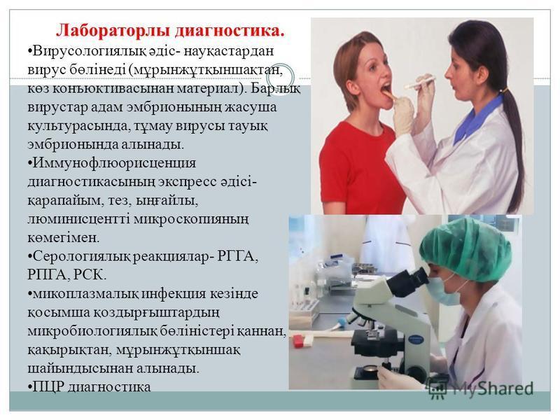 Лабораторлы диагностика. Вирусологиялық әдіс- науқастардан вирус бөлінеді (мұрынжұтқыншақтан, көз конъюктивасынан материал). Барлық вирустар адам эмбрионының жасуша культурасында, тұмау вирусы тауық эмбрионында алынады. Иммунофлюорисценция диагностик