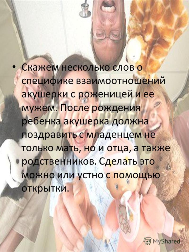 Скажем несколько слов о специфике взаимоотношений акушерки с роженицей и ее мужем. После рождения ребенка акушерка должна поздравить с младенцем не только мать, но и отца, а также родственников. Сделать это можно или устно с помощью открытки.
