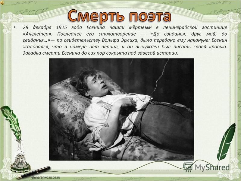 28 декабря 1925 года Есенина нашли мёртвым в ленинградской гостинице «Англетер». Последнее его стихотворение «До свиданья, друг мой, до свиданья…» по свидетельству Вольфа Эрлиха, было передано ему накануне: Есенин жаловался, что в номере нет чернил,