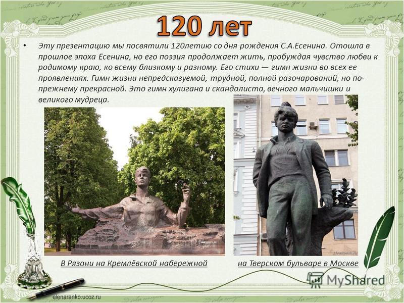 Эту презентацию мы посвятили 120 летию со дня рождения С.А.Есенина. Отошла в прошлое эпоха Есенина, но его поэзия продолжает жить, пробуждая чувство любви к родимому краю, ко всему близкому и разному. Его стихи гимн жизни во всех ее проявлениях. Гимн