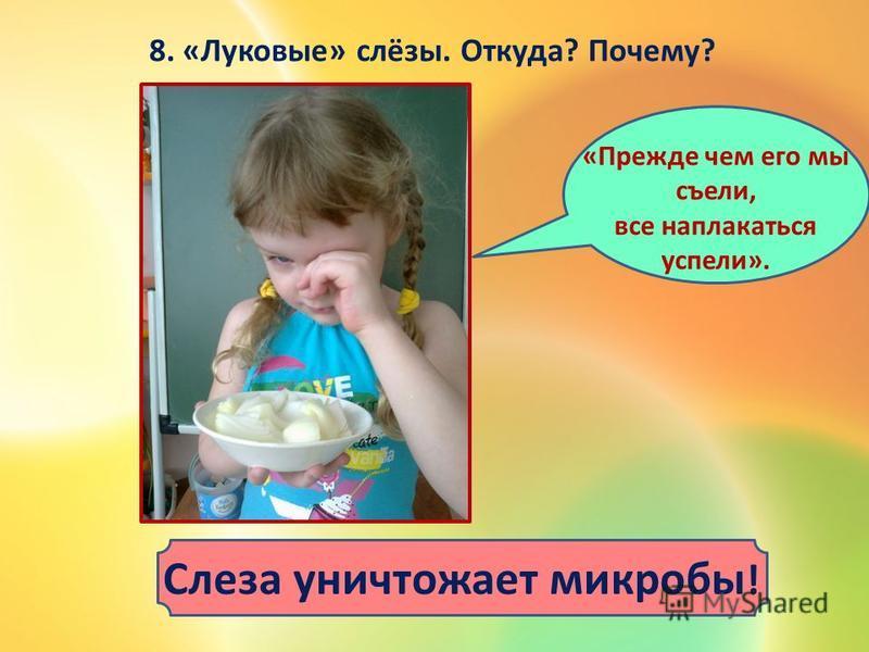8. «Луковые» слёзы. Откуда? Почему? Слеза уничтожает микробы ! «Прежде чем его мы съели, все наплакаться успели».