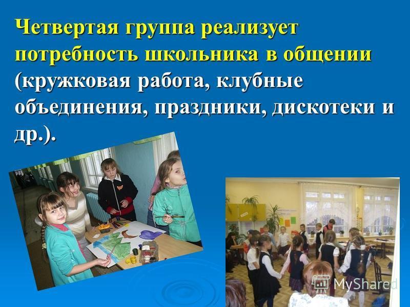 Четвертая группа реализует потребность школьника в общении (кружковая работа, клубные объединения, праздники, дискотеки и др.).