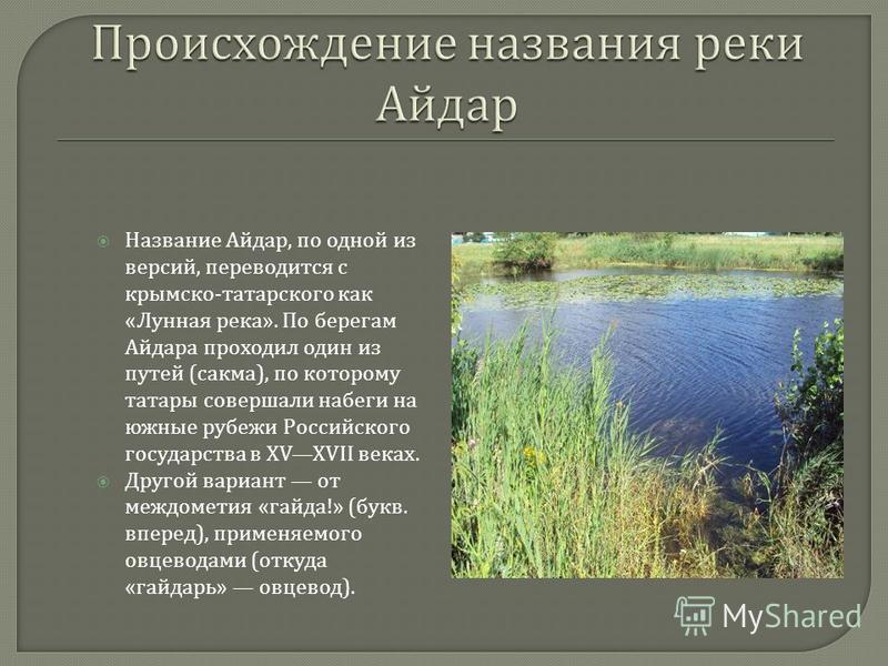 Название Айдар, по одной из версий, переводится с крымскотатарского как « Лунная река ». По берегам Айдара проходил один из путей ( сакма ), по которому татары совершали набеги на южные рубежи Российского государства в XVXVII веках. Другой вариант от