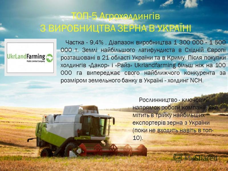 Частка - 9,4%. Діапазон виробництва 1 300 000 - 1 500 000 т. Землі найбільшого латифундиста в Східній Європі розташовані в 21 області України та в Криму. Після покупки холдингів «Дакор» і «Райз» Ukrlandfarming більш ніж на 100 000 га випереджає свого