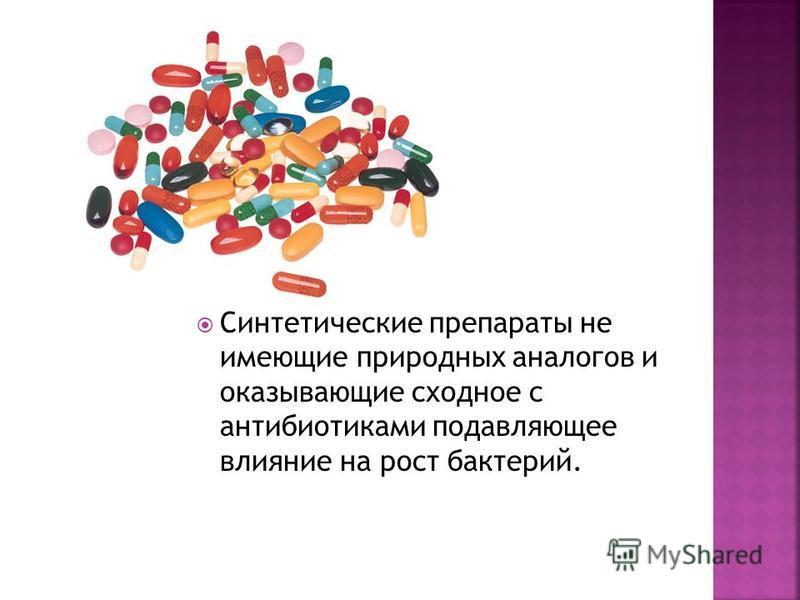 Синтетические препараты не имеющие природных аналогов и оказывающие сходное с антибиотиками подавляющее влияние на рост бактерий.