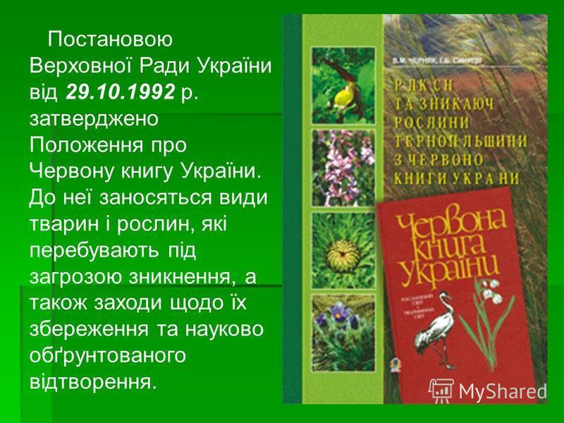 Постановою Верховної Ради України від 29.10.1992 р. затверджено Положення про Червону книгу України. До неї заносяться види тварин і рослин, які перебувають під загрозою зникнення, а також заходи щодо їх збереження та науково обґрунтованого відтворен
