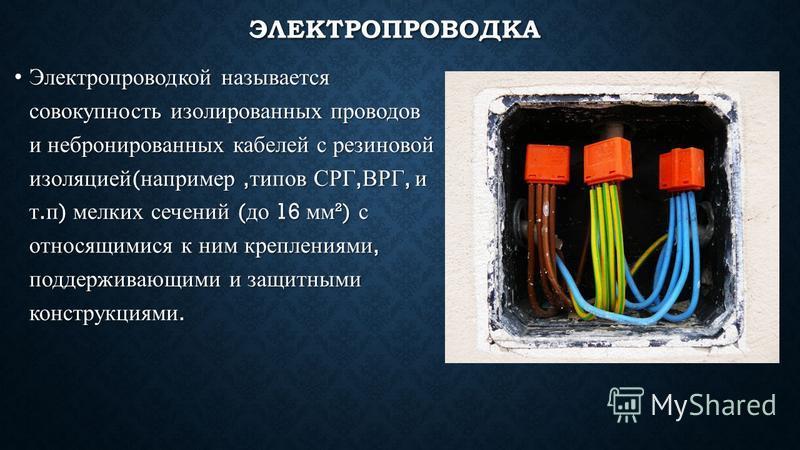 ЭЛЕКТРОПРОВОДКА Электропроводкой называется совокупность изолированных проводов и небронированных кабелей с резиновой изоляцией ( например, типов СРГ, ВРГ, и т. п ) мелких сечений ( до 16 мм ²) с относящимися к ним креплениями, поддерживающими и защи