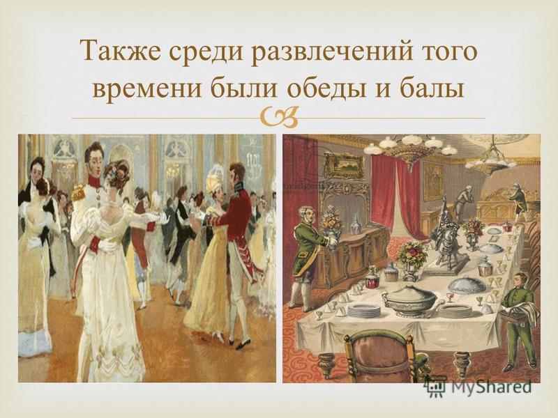 Также среди развлечений того времени были обеды и балы.