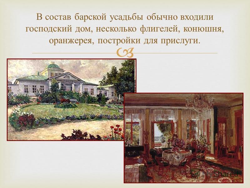 В состав барской усадьбы обычно входили господский дом, несколько флигелей, конюшня, оранжерея, постройки для прислуги.