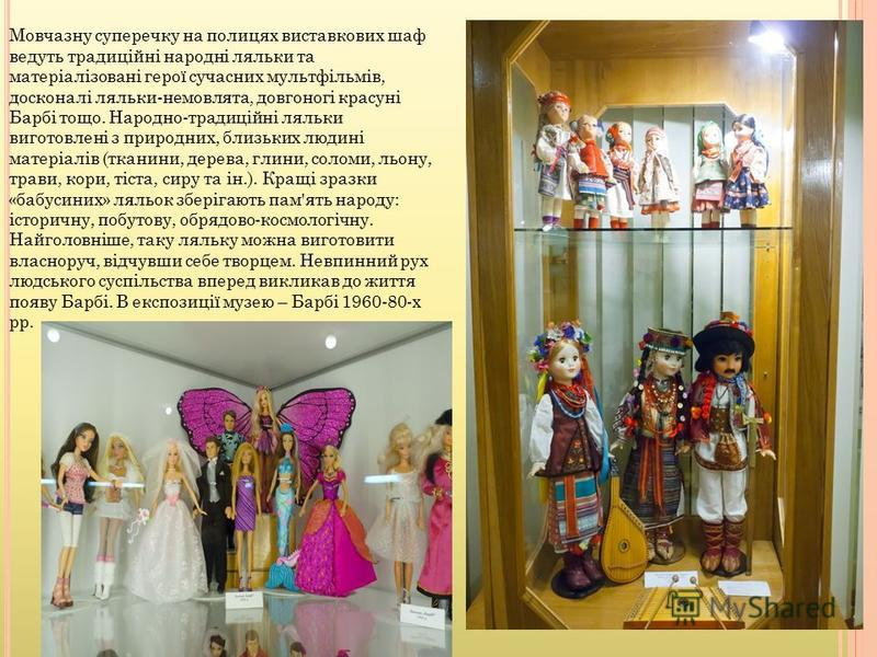 Мовчазну суперечку на полицях виставкових шаф ведуть традиційні народні ляльки та матеріалізовані герої сучасних мультфільмів, досконалі ляльки-немовлята, довгоногі красуні Барбі тощо. Народно-традиційні ляльки виготовлені з природних, близьких людин