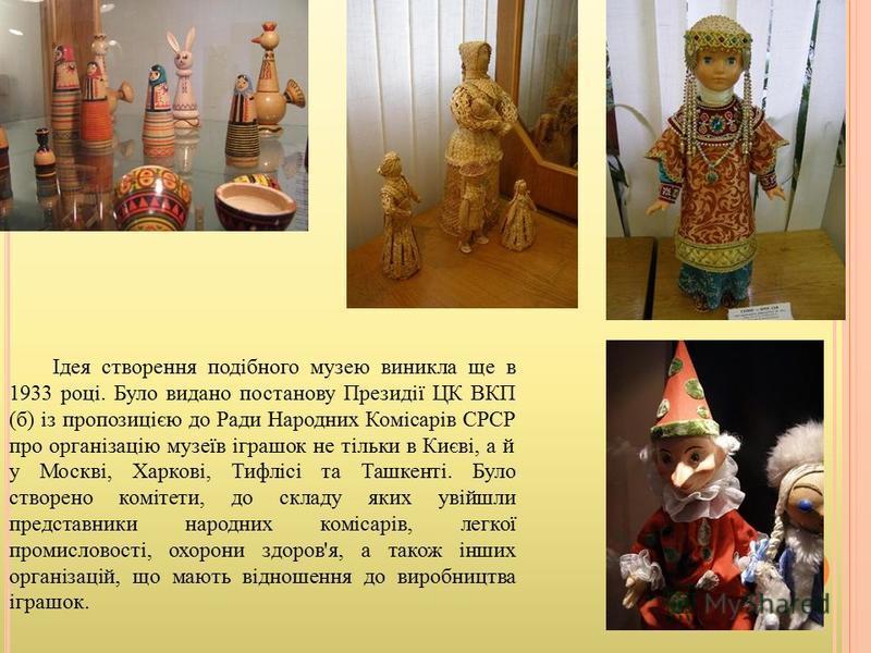 Ідея створення подібного музею виникла ще в 1933 році. Було видано постанову Президії ЦК ВКП (б) із пропозицією до Ради Народних Комісарів СРСР про організацію музеїв іграшок не тільки в Києві, а й у Москві, Харкові, Тифлісі та Ташкенті. Було створен
