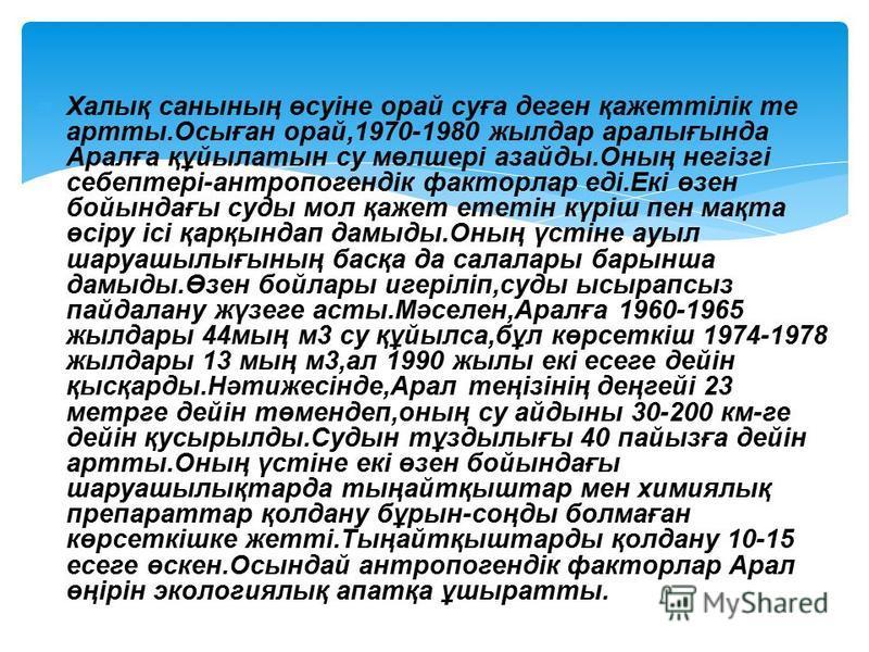 Халық санының өсуіне орай суға деген қажеттілік те артты.Осыған орай,1970-1980 жылдар аралығында Аралға құйылатын су мөлшері азайды.Оның негізгі себептері-антропогендік факторлар еді.Екі өзен бойындағы суды мол қажет ететін күріш пен мақта өсіру ісі