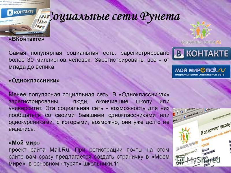 Социальные сети Рунета «ВКонтакте» Самая популярная социальная сеть. зарегистрировано более 30 миллионов человек. Зарегистрированы все - от млада до велика. «Одноклассники» Менее популярная социальная сеть. В «Одноклассниках» зарегистрированы люди, о