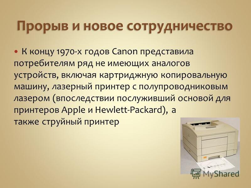 Прорыв и новое сотрудничество К концу 1970-х годов Canon представила потребителям ряд не имеющих аналогов устройств, включая картриджную копировальную машину, лазерный принтер с полупроводниковым лазером (впоследствии послуживший основой для принтеро