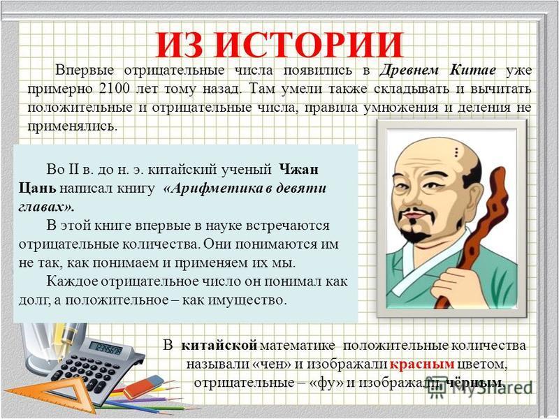 Во II в. до н. э. китайский ученый Чжан Цань написал книгу «Арифметика в девяти главах». В этой книге впервые в науке встречаются отрицательные количества. Они понимаются им не так, как понимаем и применяем их мы. Каждое отрицательное число он понима