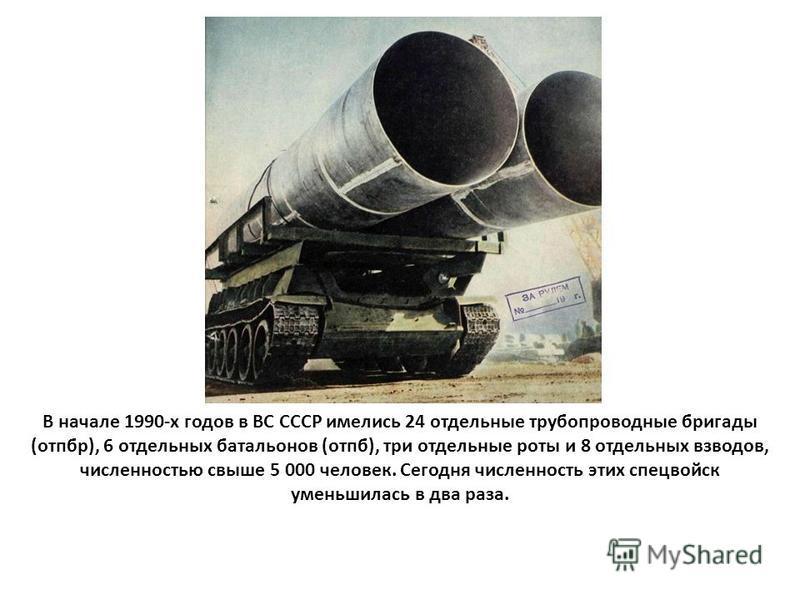 В начале 1990-х годов в ВС СССР имелись 24 отдельные трубопроводные бригады (отпор), 6 отдельных батальонов (отпб), три отдельные роты и 8 отдельных взводов, численностью свыше 5 000 человек. Сегодня численность этих спецвойск уменьшилась в два раза.