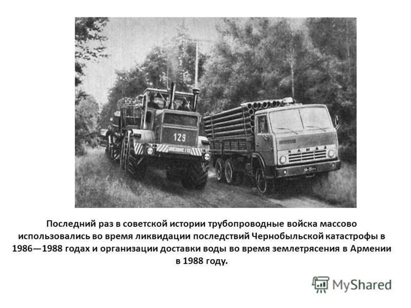 Последний раз в советской истории трубопроводные войска массово использовались во время ликвидации последствий Чернобыльской катастрофы в 19861988 годах и организации доставки воды во время землетрясения в Армении в 1988 году.