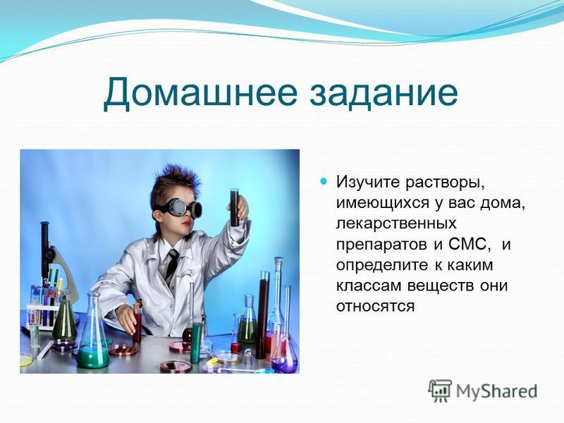 Домашнее задание Изучите растворы, имеющихся у вас дома, лекарственных препаратов и СМС, и определите к каким классам веществ они относятся
