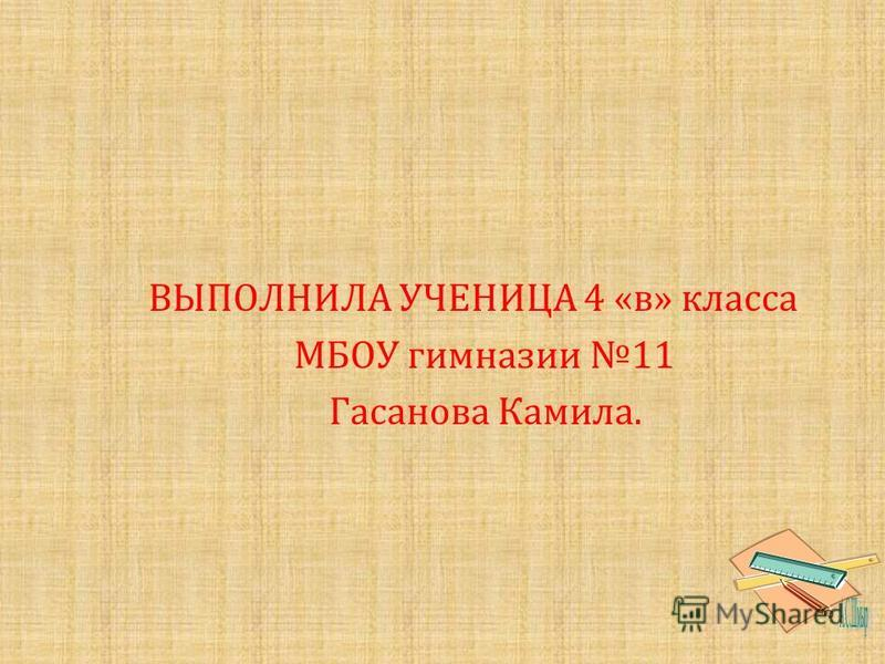 В ЫПОЛНИЛА У ЧЕНИЦА 4 « в » к ласса М БОУ гимназии 11 Г асанова К амила.