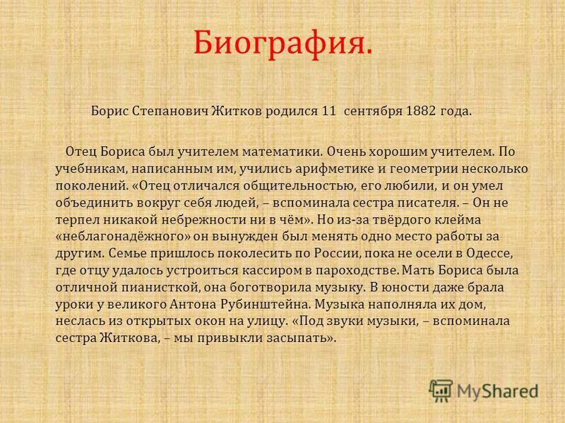 Биография. Борис Степанович Житков родился 11 сентября 1882 года. Отец Бориса был учителем математики. Очень хорошим учителем. По учебникам, написанным им, учились арифметике и геометрии несколько поколений. « Отец отличался общительностью, его любил